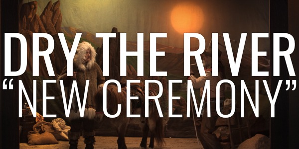 "Dry The River | ""New Ceremony"""